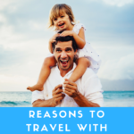 Reasons You Should Travel With Your Children